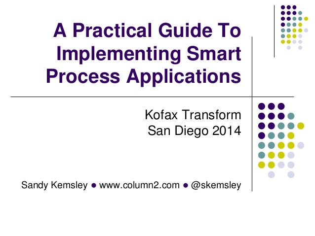 Sandy Kemsley l www.column2.com l @skemsley A Practical Guide To Implementing Smart Process Applications Kofax Transform S...