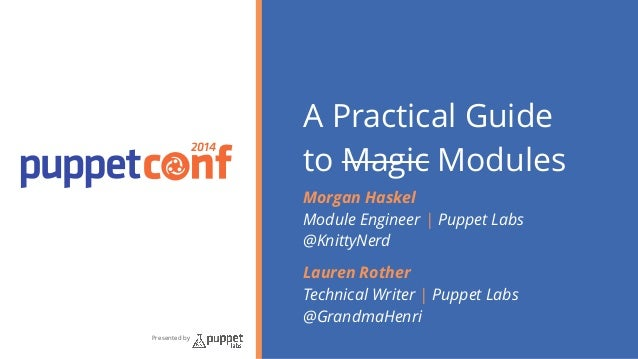 2014  Presented by  A Practical Guide  to Magic Modules  Morgan Haskel  Module Engineer | Puppet Labs  @KnittyNerd  Lauren...