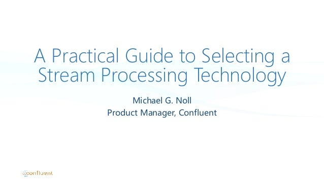 A Practical Guide to Selecting a Stream Processing Technology Michael  G.  Noll Product  Manager,  Confluent