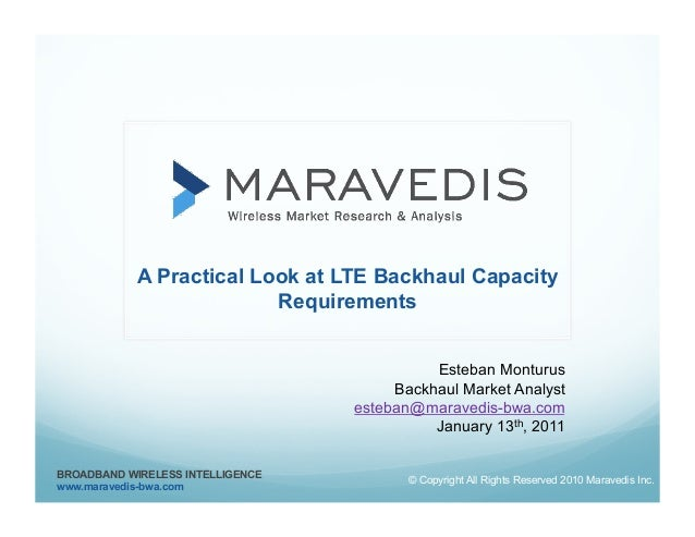 A Practical Look at LTE Backhaul Capacity Requirements Esteban Monturus Backhaul Market Analyst esteban@maravedis-bwa.com ...