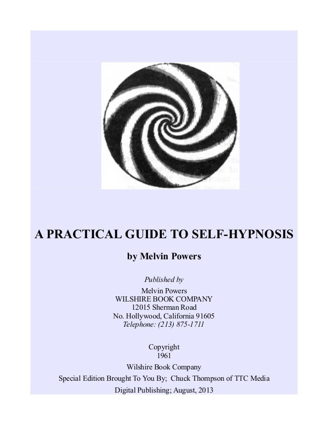 A PRACTICAL GUIDE TO SELF-HYPNOSIS by Melvin Powers Published by Melvin Powers WILSHIRE BOOK COMPANY 12015 Sherman Road No...