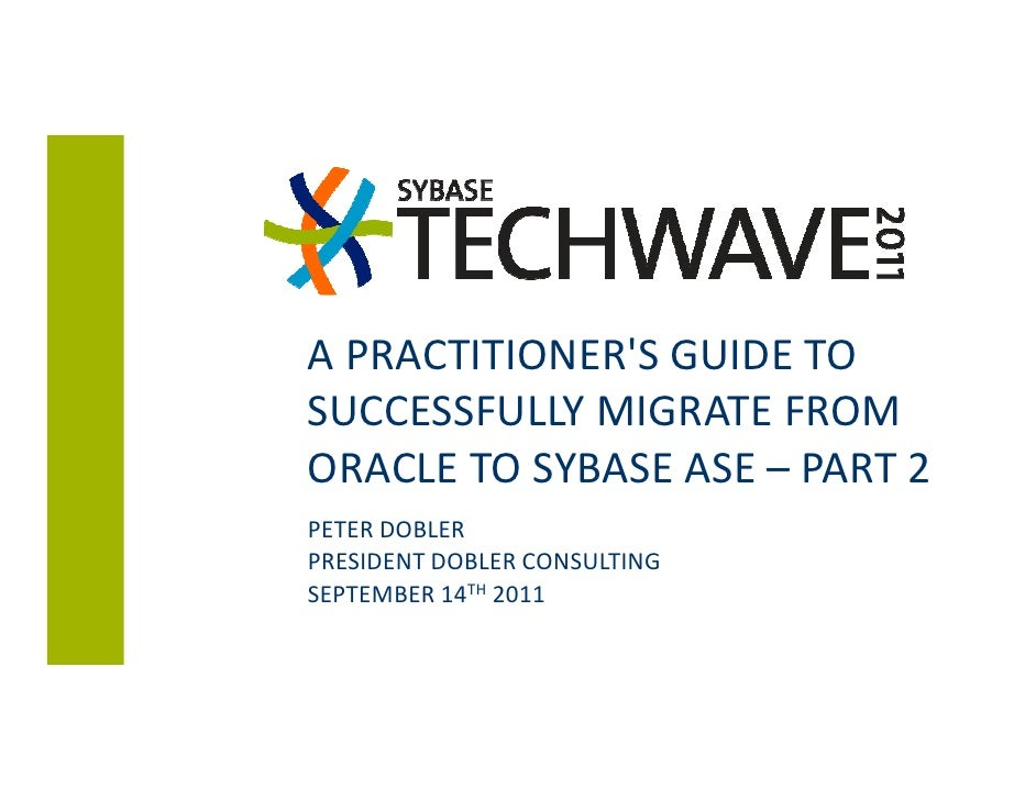 A PRACTITIONERS GUIDE TOSUCCESSFULLY MIGRATE FROMORACLE TO SYBASE ASE – PART 2PETER DOBLERPRESIDENT DOBLER CONSULTINGSEPTE...