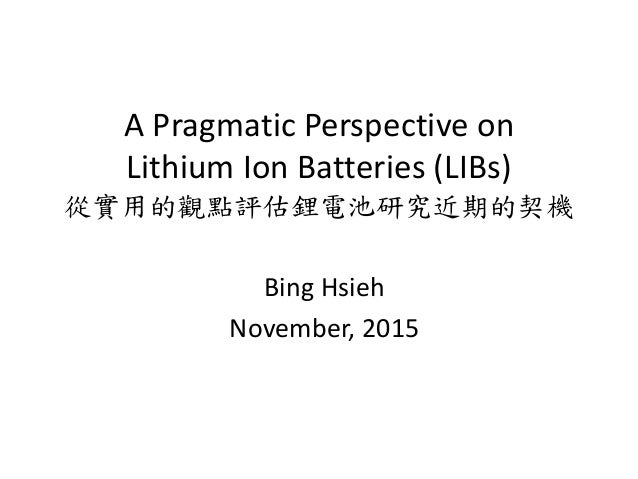A Pragmatic Perspective on Lithium Ion Batteries (LIBs) 從實用的觀點評估鋰電池研究近期的契機 Bing Hsieh November, 2015