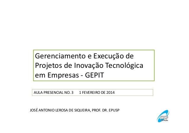 Gerenciamento e Execução de Projetos de Inovação Tecnológica em Empresas - GEPIT AULA PRESENCIAL NO. 3  1 FEVEREIRO DE 201...