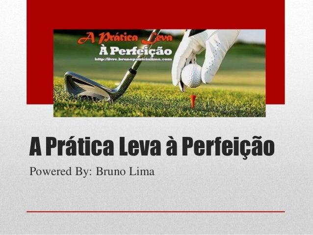 A Prática Leva à Perfeição Powered By: Bruno Lima