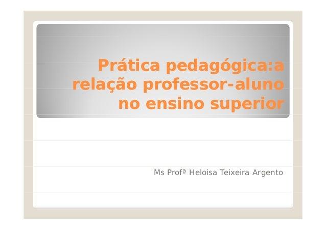 Prática pedagógica:a relação professor-aluno professorno ensino superior  Ms Profª Heloisa Teixeira Argento