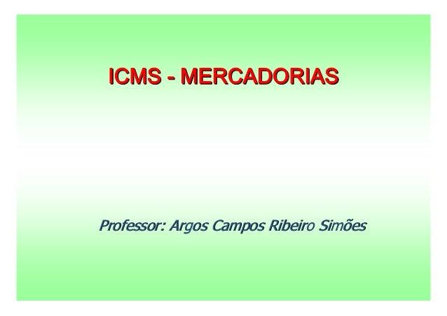 ICMS - MERCADORIASProfessor: Argos Campos Ribeiro Simões
