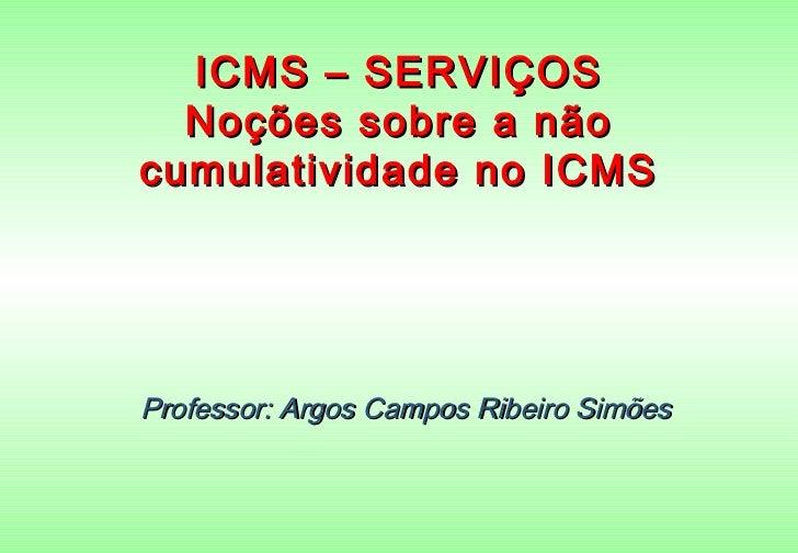 ICMS – SERVIÇOS  Noções sobre a nãocumulatividade no ICMSProfessor: Argos Campos Ribeiro Simões