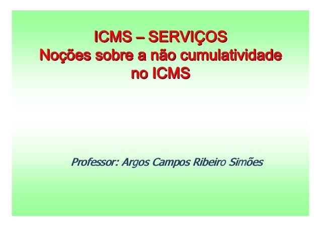 ICMS – SERVIÇOSNoções sobre a não cumulatividade            no ICMS    Professor: Argos Campos Ribeiro Simões