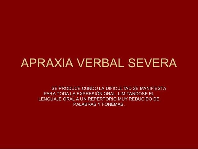 APRAXIA VERBAL SEVERA       SE PRODUCE CUNDO LA DIFICULTAD SE MANIFIESTA    PARA TODA LA EXPRESIÓN ORAL, LIMITANDOSE EL  L...