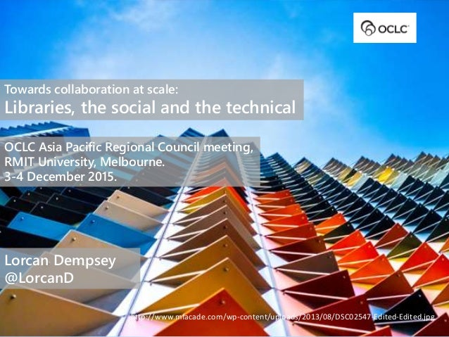 Towards collaboration at scale: Libraries, the social and the technical OCLC Asia Pacific Regional Council meeting, RMIT U...