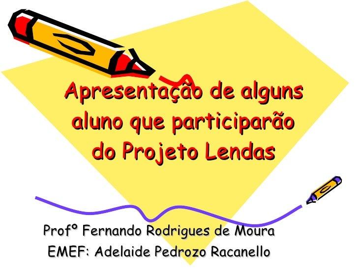 Apresentação de alguns aluno que participarão do Projeto Lendas Profº Fernando Rodrigues de Moura EMEF: Adelaide Pedrozo R...