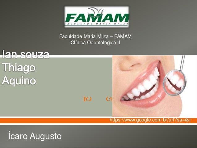   Ícaro Augusto Faculdade Maria Milza – FAMAM Clínica Odontológica II https://www.google.com.br/url?sa=i&r