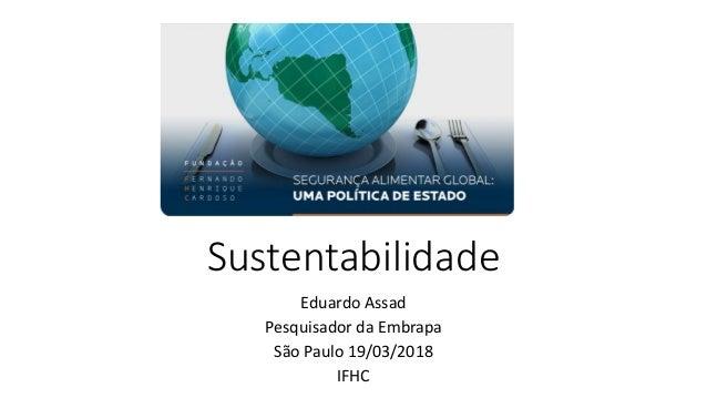 Sustentabilidade Eduardo Assad Pesquisador da Embrapa São Paulo 19/03/2018 IFHC