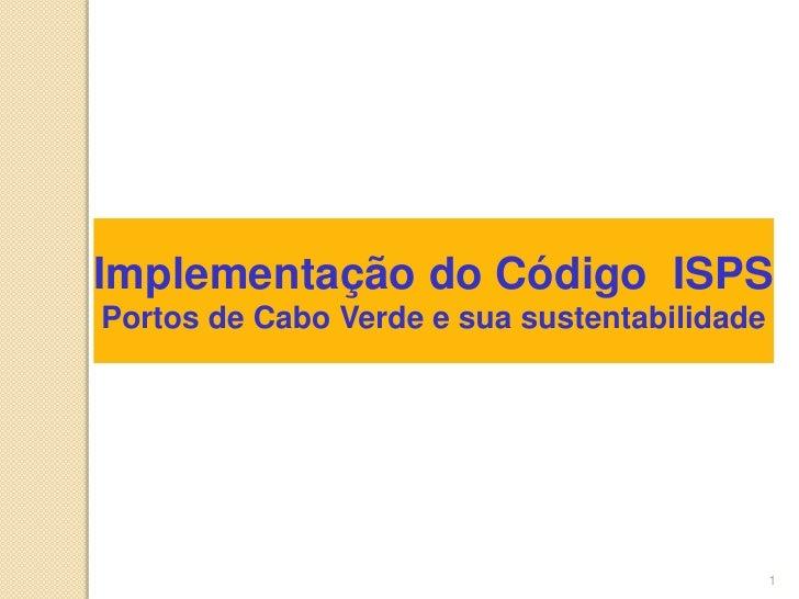 1<br />Implementação do Código  ISPS<br />Portos de Cabo Verde e sua sustentabilidade<br />
