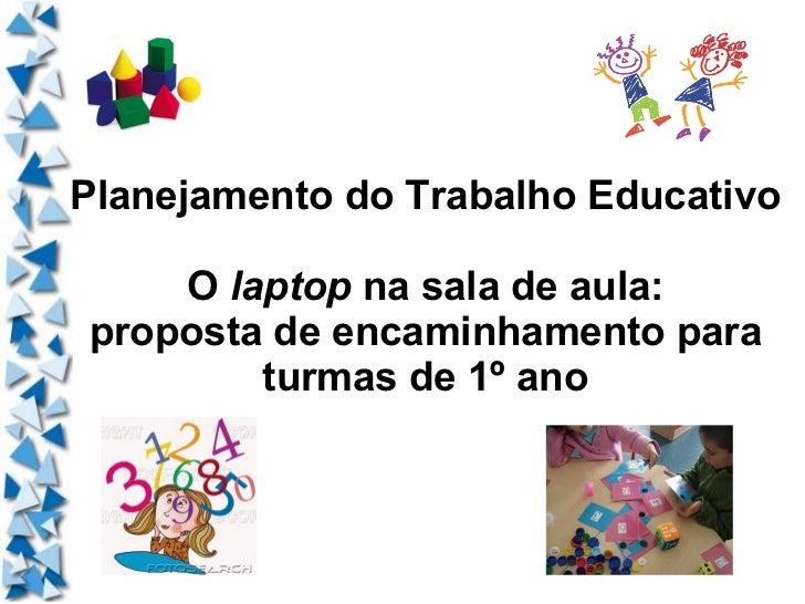 Planejamento do Trabalho Educativo O  laptop  na sala de aula: proposta de encaminhamento para turmas de 1º ano