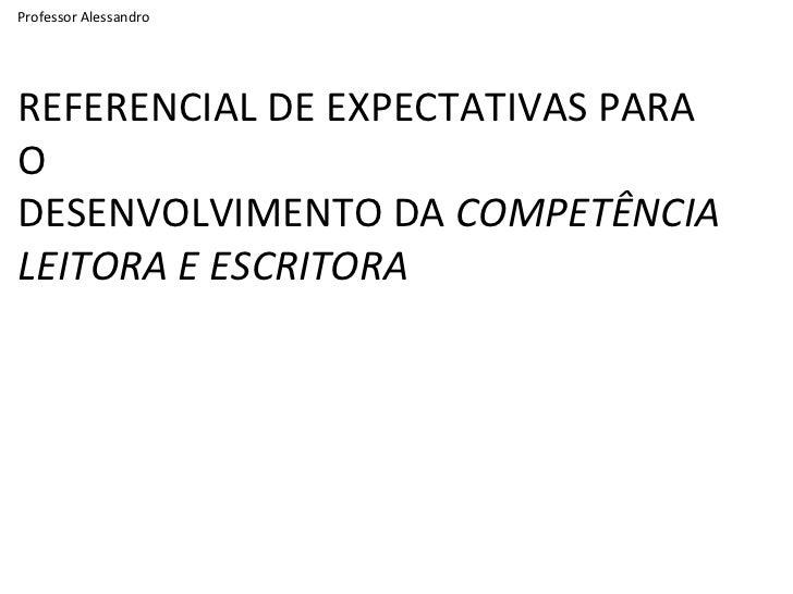 Professor Alessandro REFERENCIAL DE EXPECTATIVAS PARA O DESENVOLVIMENTO DA  COMPETÊNCIA LEITORA E ESCRITORA