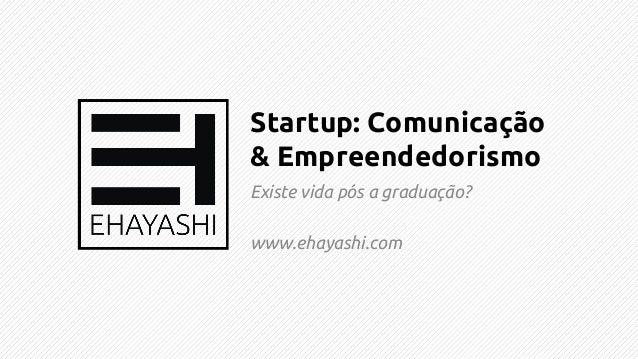 Startup: Comunicação & Empreendedorismo Existe vida pós a graduação?  www.ehayashi.com