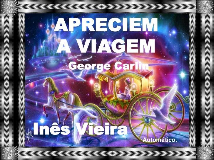 APRECIEM  A VIAGEM    George CarlinInês Vieira    Automático.