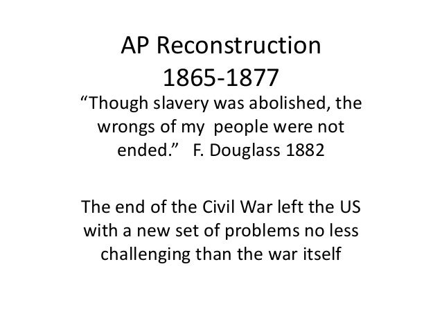 """AP Reconstruction 1865-1877 """"Though slavery was abolished, the wrongs of my people were not ended."""" F. Douglass 1882 The e..."""
