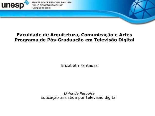 Faculdade de Arquitetura, Comunicação e Artes Programa de Pós-Graduação em Televisão Digital  Elizabeth Fantauzzi  Linha d...