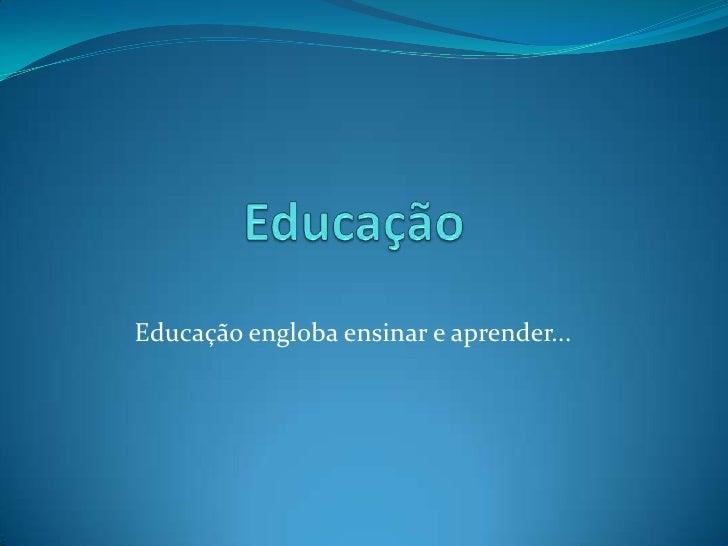 Educação<br />Educação engloba ensinar e aprender...<br />