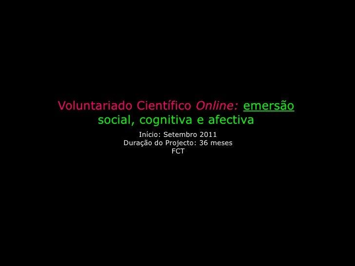 Voluntariado Científico Online: emersão social, cognitiva e afectiva<br />Início: Setembro 2011<br />Duração do Projecto: ...