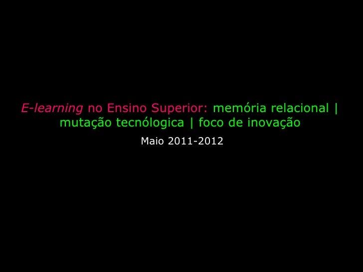 E-learning no Ensino Superior: memória relacional | mutação tecnólogica | foco de inovação <br />Maio 2011-2012<br />