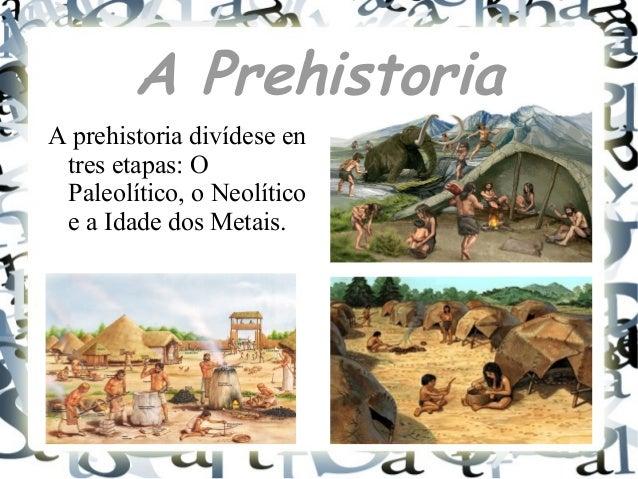 A PrehistoriaA prehistoria divídese entres etapas: OPaleolítico, o Neolíticoe a Idade dos Metais.