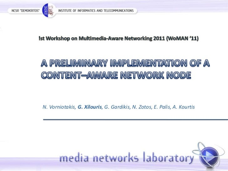 !st Workshop on Multimedia-Aware Networking 2011 (WoMAN '11)<br />A PRELIMINARY IMPLEMENTATION OF A CONTENT–AWARE NETWORK ...