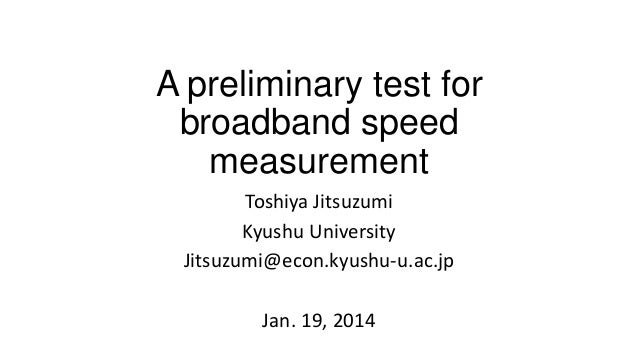 A preliminary test for broadband speed measurement Toshiya Jitsuzumi Kyushu University Jitsuzumi@econ.kyushu-u.ac.jp  Jan....