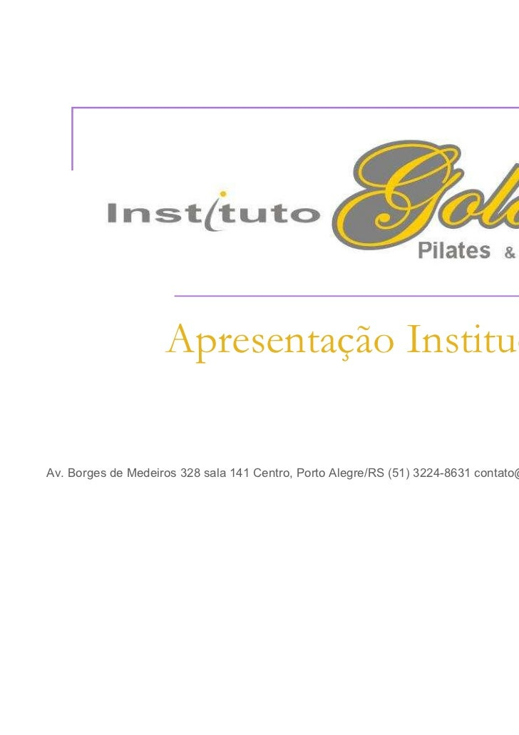 Apresentação InstitucionalAv. Borges de Medeiros 328 sala 141 Centro, Porto Alegre/RS (51) 3224-8631 contato@goldenpilates...