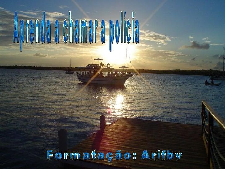 Aprenda a chamar a polícia Formatação: Arifbv