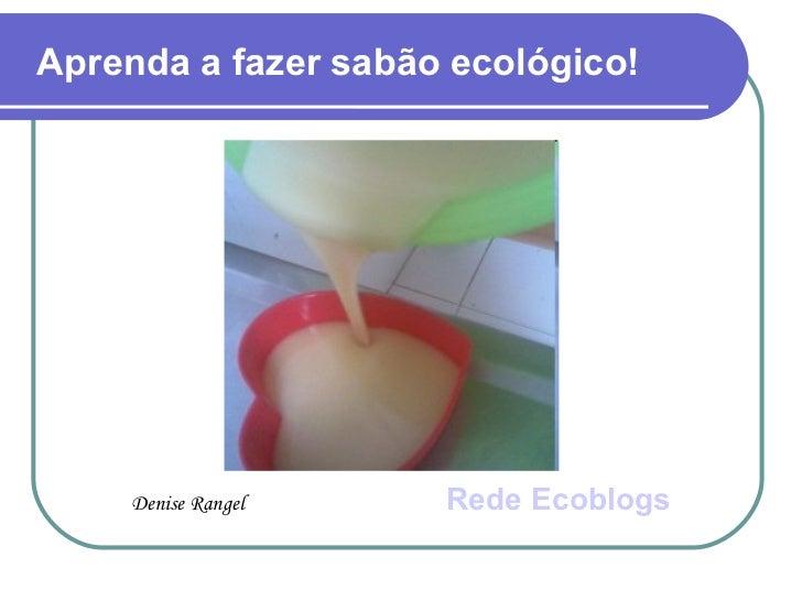 Aprenda a fazer sabão ecológico! <ul><li>Denise Rangel   Rede  Ecoblogs </li></ul>