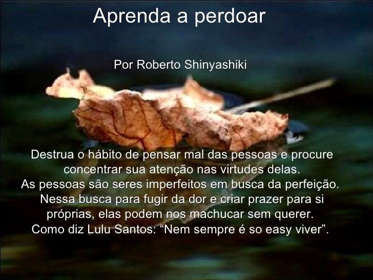 Aprenda a perdoar  Por Roberto Shinyashiki  Destrua o hábito de pensar mal das pessoas e procure concentrar sua atenção na...