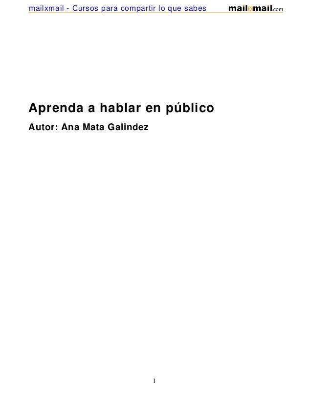 mailxmail - Cursos para compartir lo que sabesAprenda a hablar en públicoAutor: Ana Mata Galindez                         ...