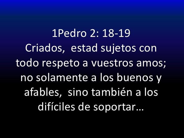 1Pedro 2: 18-19Criados,  estad sujetos con todo respeto a vuestros amos;  no solamente a los buenos y afables,  sino tambi...