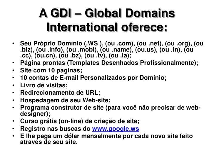 A GDI – Global Domains International oferece:<br /><ul><li>Seu Próprio Domínio (.WS ), (ou .com), (ou .net), (ou .org), (o...