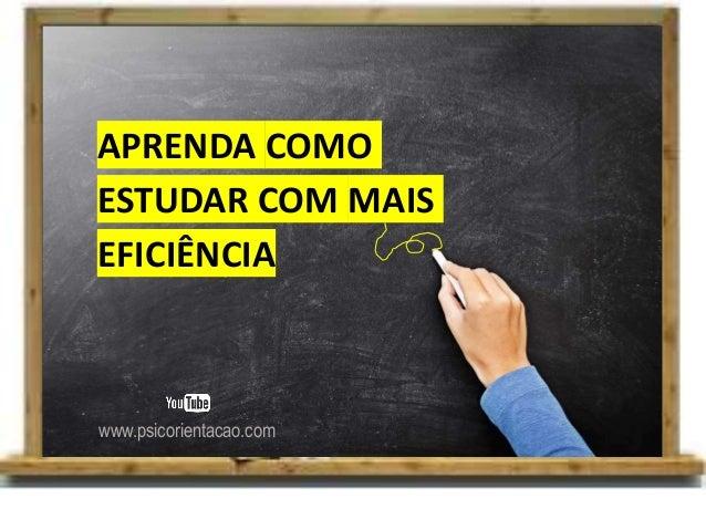 APRENDA COMO ESTUDAR COM MAIS EFICIÊNCIA www.psicorientacao.com