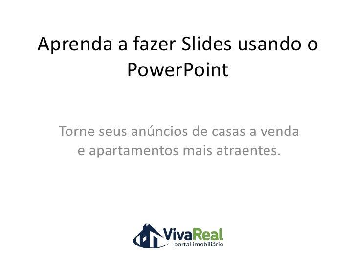 Aprenda a fazer Slides usando o PowerPoint <br />Torne seus anúncios de casas a venda e apartamentos mais atraentes.<br />