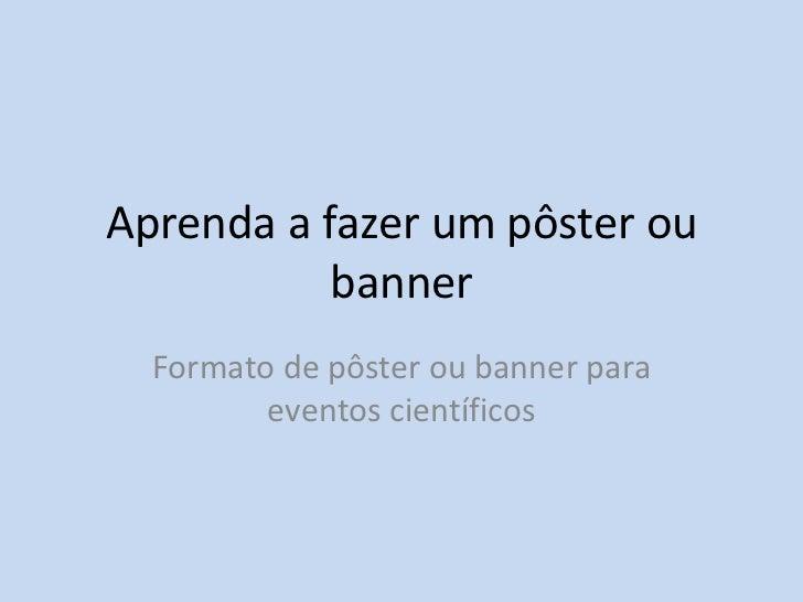 Aprenda a fazer um pôster ou banner <br />Formato de pôster ou banner para eventos científicos <br />