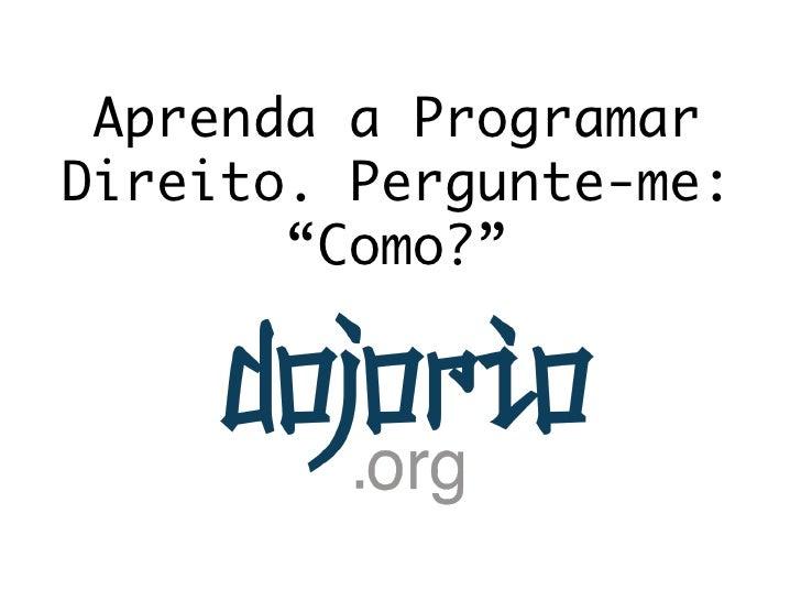 """Aprenda a ProgramarDireito. Pergunte-me:       """"Como?"""""""