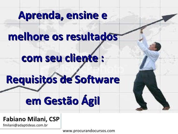 Fabiano Milani, CSP [email_address] Aprenda, ensine e melhore os resultados com seu cliente : Requisitos de Software em Ge...
