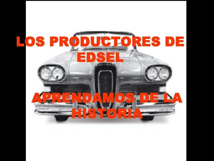 LOS PRODUCTORES DE EDSEL APRENDAMOS DE LA HISTORIA