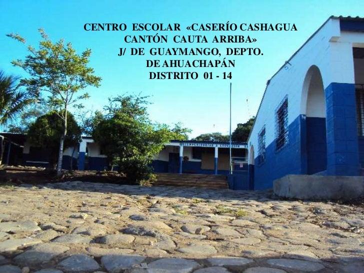 CENTRO  ESCOLAR  «CASERÍO CASHAGUA<br />CANTÓN  CAUTA  ARRIBA»<br />J/  DE  GUAYMANGO,  DEPTO.<br />DE AHUACHAPÁN<br />DIS...