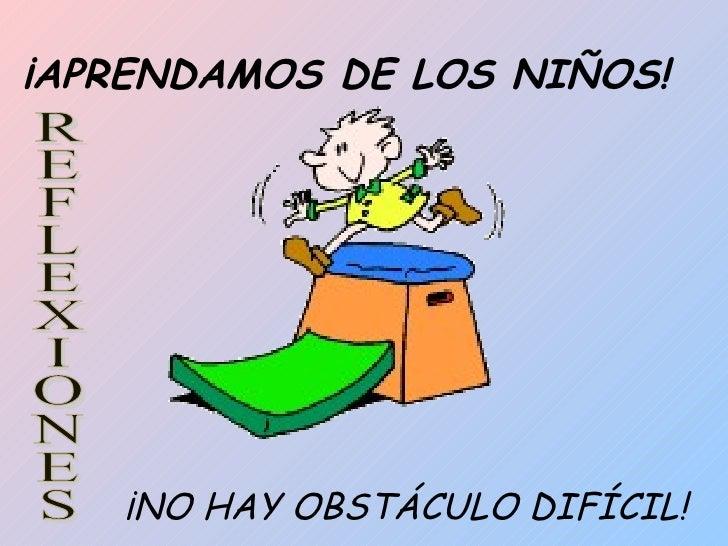 ¡APRENDAMOS DE LOS NIÑOS! ¡NO HAY OBSTÁCULO DIFÍCIL! REFLEXIONES