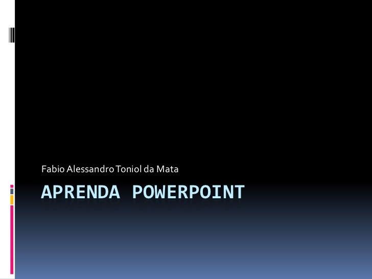 Aprenda PowerPoint<br />Fabio Alessandro Toniol da Mata<br />