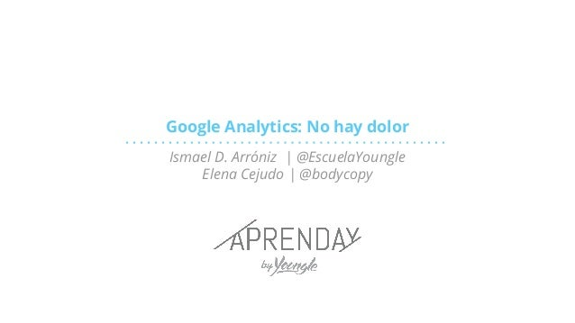 Google Analytics: No hay dolor Ismael D. Arróniz | @EscuelaYoungle Elena Cejudo | @bodycopy