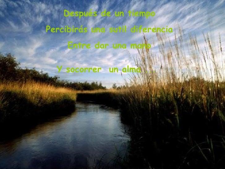 Después de un tiempo Percibirás una sutil diferencia Entre dar una mano Y socorrer  un alma ...