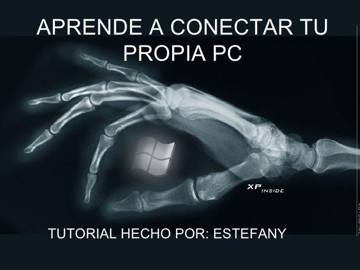 APRENDE A CONECTAR TU PROPIA PC TUTORIAL HECHO POR:   ESTEFANY